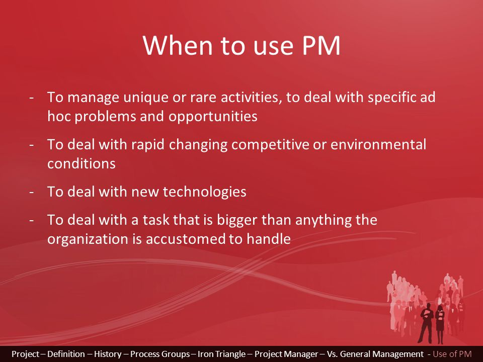 When to use PM -To manage unique or rare activities, to deal with specific ad hoc problems and opportunities -To deal with rapid changing competitive or environmental conditions -To deal with new technologies -To deal with a task that is bigger than anything the organization is accustomed to handle Project – Definition – History – Process Groups – Iron Triangle – Project Manager – Vs.