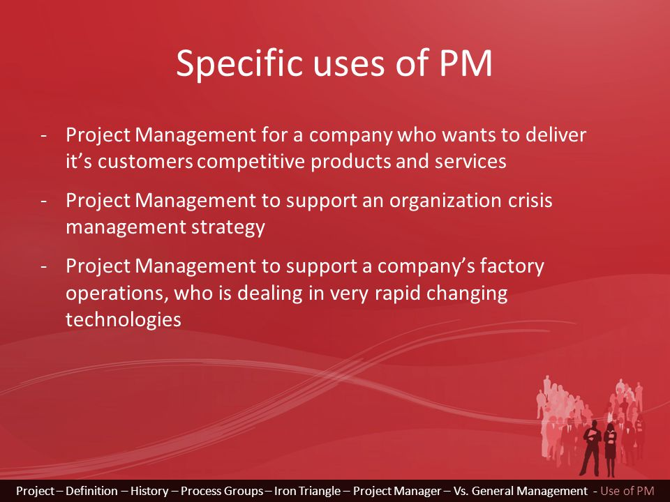 Specific uses of PM -Project Management for a company who wants to deliver it's customers competitive products and services -Project Management to support an organization crisis management strategy -Project Management to support a company's factory operations, who is dealing in very rapid changing technologies Project – Definition – History – Process Groups – Iron Triangle – Project Manager – Vs.