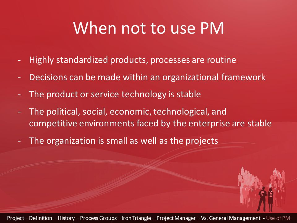 When not to use PM -Highly standardized products, processes are routine -Decisions can be made within an organizational framework -The product or serv