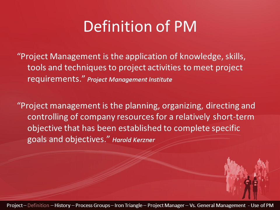 """Definition of PM """"Project Management is the application of knowledge, skills, tools and techniques to project activities to meet project requirements."""