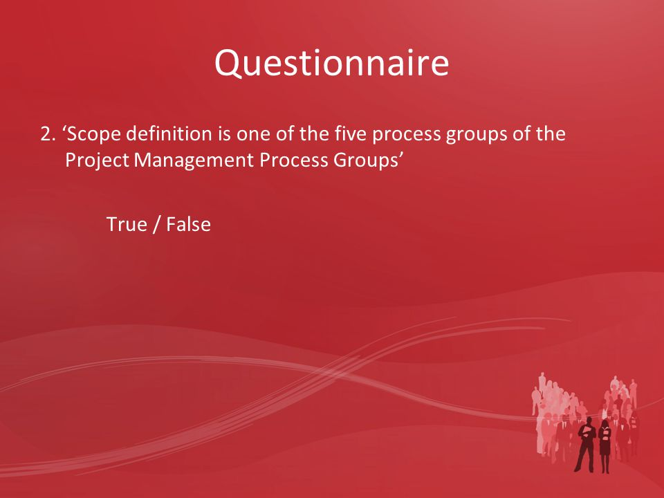Questionnaire 2. 'Scope definition is one of the five process groups of the Project Management Process Groups' True / False