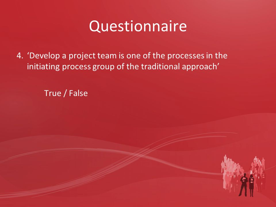 Questionnaire 4.'Develop a project team is one of the processes in the initiating process group of the traditional approach' True / False