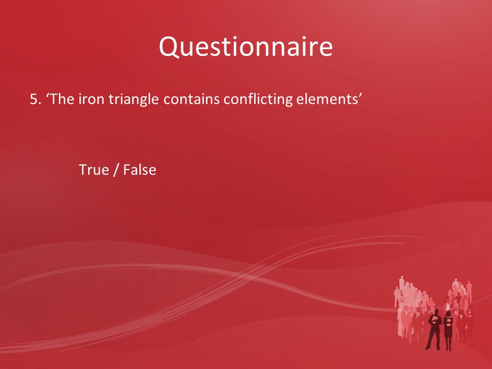 Questionnaire 5. 'The iron triangle contains conflicting elements' True / False