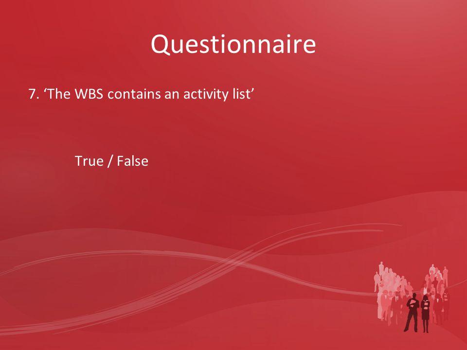 Questionnaire 7. 'The WBS contains an activity list' True / False