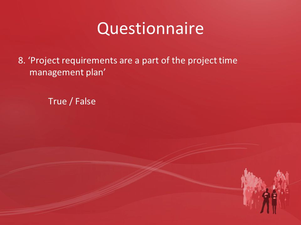 Questionnaire 8. 'Project requirements are a part of the project time management plan' True / False