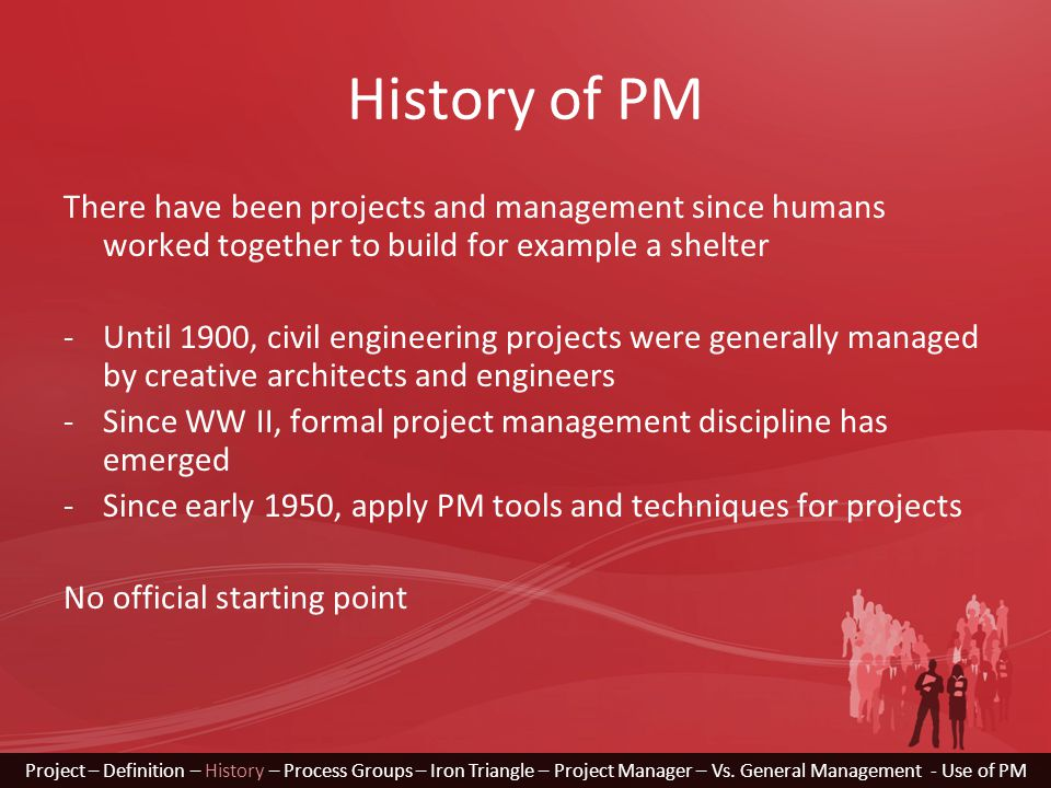 History of PM There have been projects and management since humans worked together to build for example a shelter -Until 1900, civil engineering proje