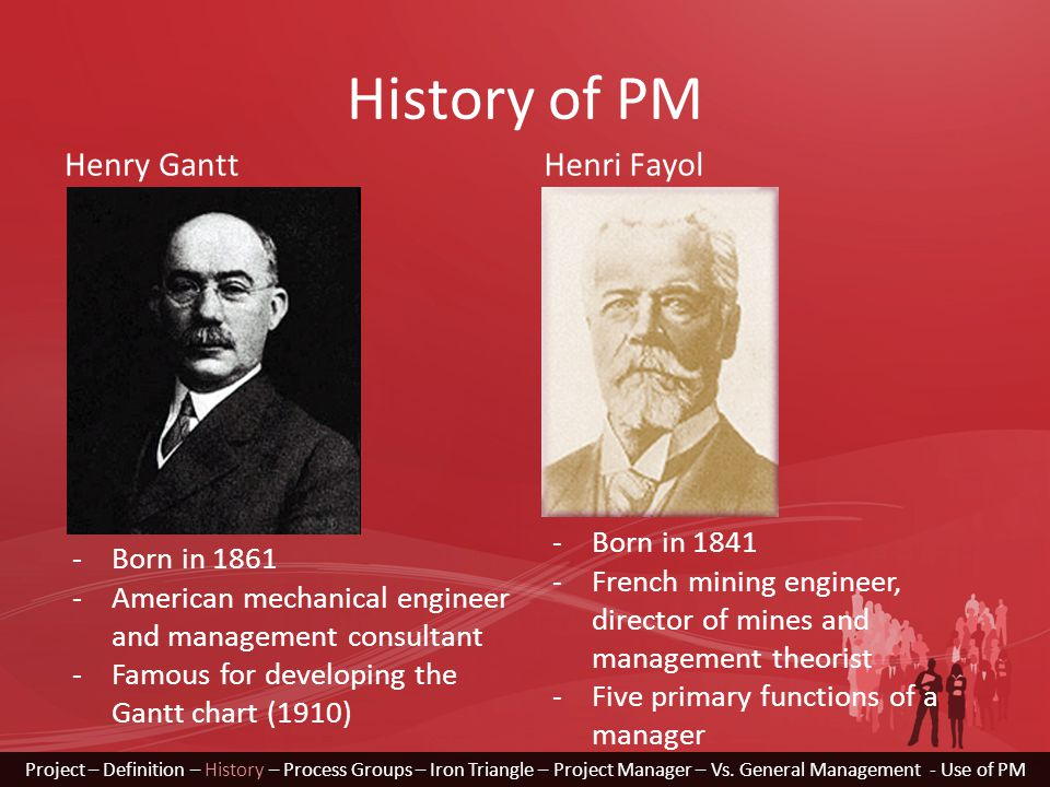 History of PM Henry GanttHenri Fayol -Born in 1861 -American mechanical engineer and management consultant -Famous for developing the Gantt chart (191