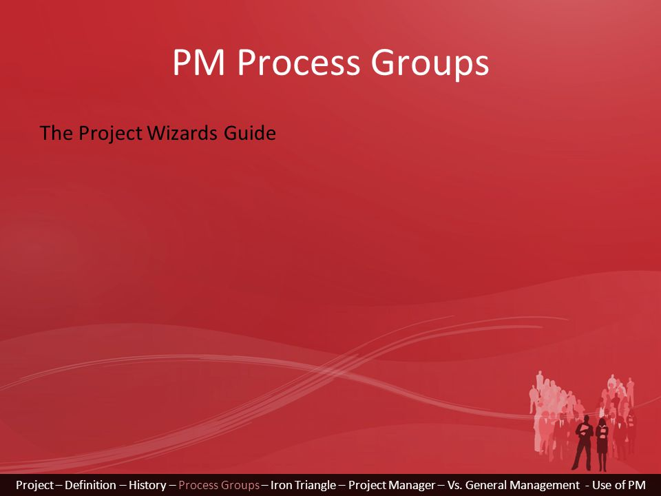 PM Process Groups The Project Wizards Guide Project – Definition – History – Process Groups – Iron Triangle – Project Manager – Vs.