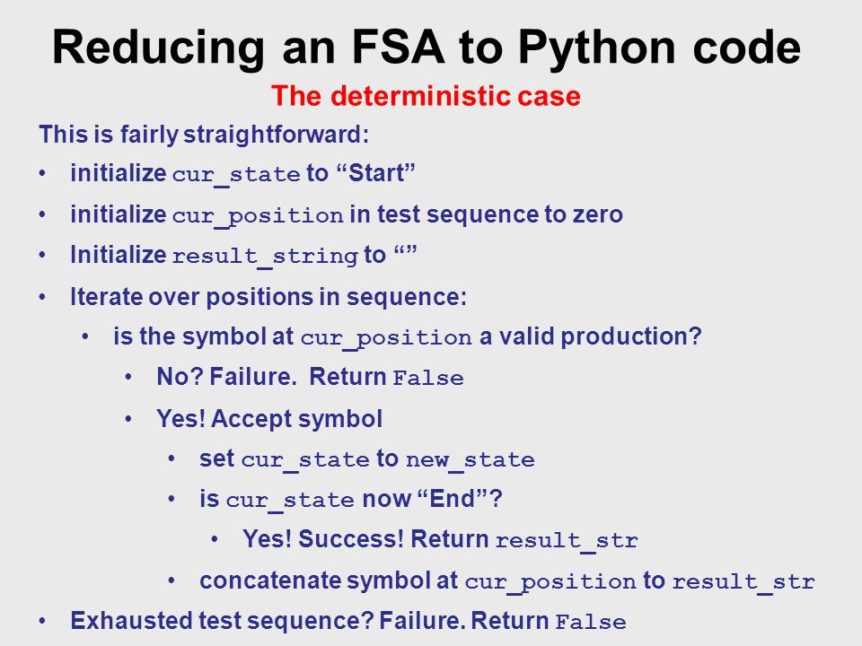 Reducing an FSA to Python code The deterministic case This is fairly straightforward: initialize cur_state to Start initialize cur_position in test sequence to zero Initialize result_string to Iterate over positions in sequence: is the symbol at cur_position a valid production.
