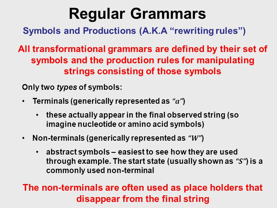 Regular Grammars Symbols and Productions (A.K.A rewriting rules ) All transformational grammars are defined by their set of symbols and the production rules for manipulating strings consisting of those symbols Only two types of symbols: Terminals (generically represented as a ) these actually appear in the final observed string (so imagine nucleotide or amino acid symbols) Non-terminals (generically represented as W ) abstract symbols – easiest to see how they are used through example.