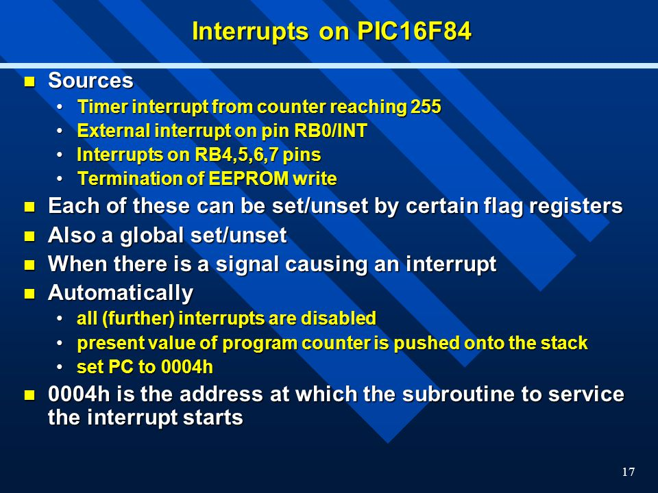 17 Interrupts on PIC16F84 Sources Sources Timer interrupt from counter reaching 255Timer interrupt from counter reaching 255 External interrupt on pin