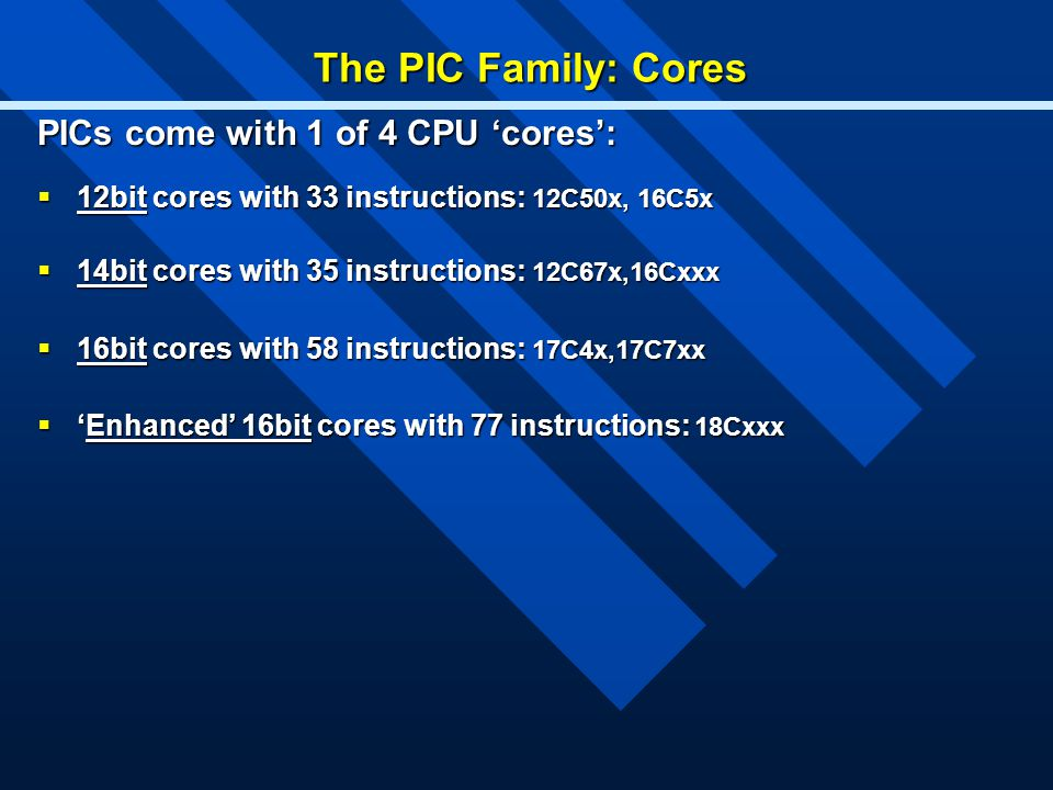 The PIC Family: Cores PICs come with 1 of 4 CPU 'cores':  12bit cores with 33 instructions: 12C50x, 16C5x  14bit cores with 35 instructions: 12C67x,