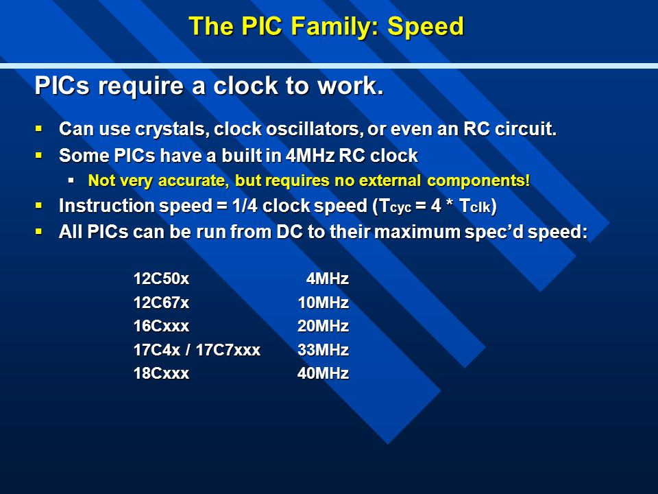 The PIC Family: Speed PICs require a clock to work.  Can use crystals, clock oscillators, or even an RC circuit.  Some PICs have a built in 4MHz RC