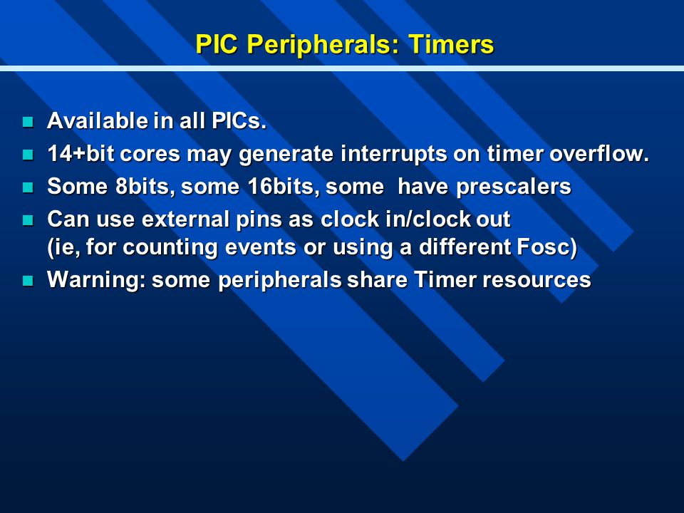 PIC Peripherals: Timers Available in all PICs. Available in all PICs. 14+bit cores may generate interrupts on timer overflow. 14+bit cores may generat
