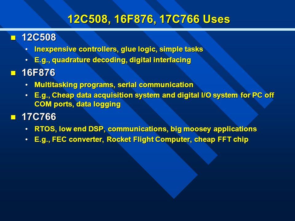 12C508, 16F876, 17C766 Uses 12C508 12C508 Inexpensive controllers, glue logic, simple tasksInexpensive controllers, glue logic, simple tasks E.g., qua