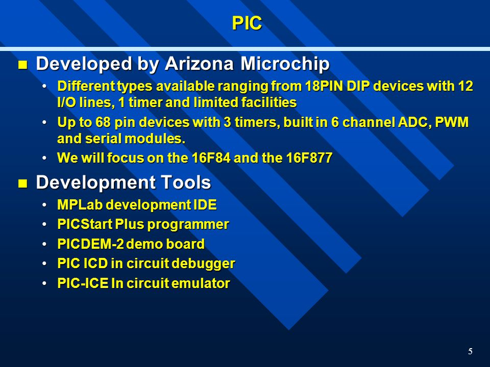5PIC Developed by Arizona Microchip Developed by Arizona Microchip Different types available ranging from 18PIN DIP devices with 12 I/O lines, 1 timer