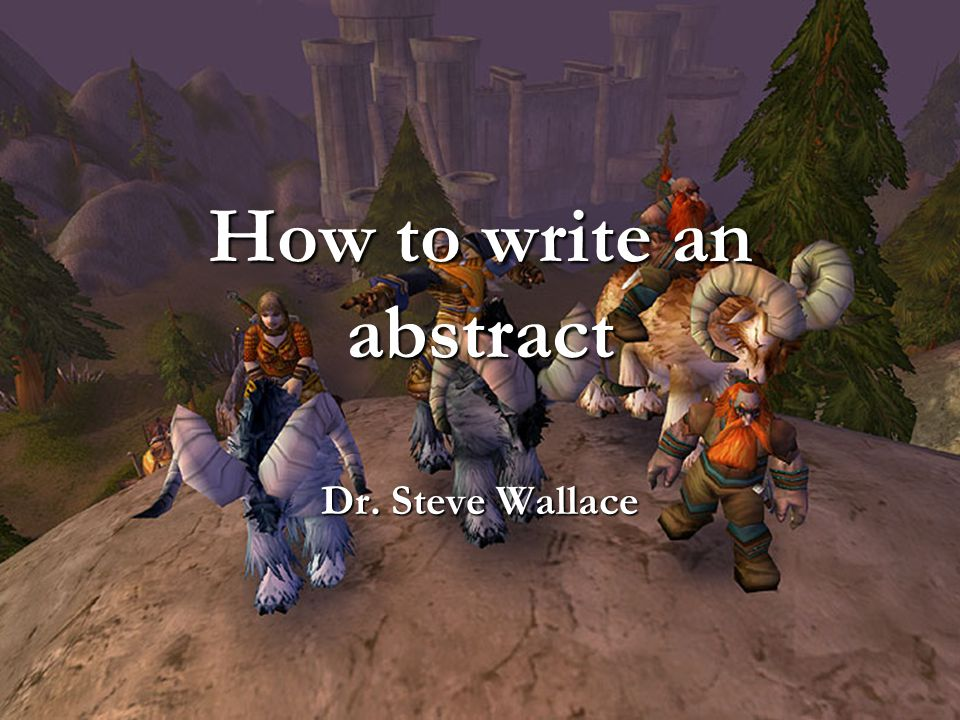 How to write an abstract Dr. Steve Wallace
