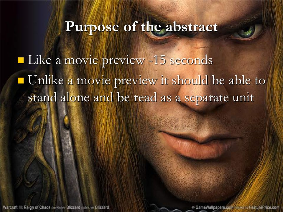 Purpose of the abstract Like a movie preview -15 seconds Like a movie preview -15 seconds Unlike a movie preview it should be able to stand alone and be read as a separate unit Unlike a movie preview it should be able to stand alone and be read as a separate unit