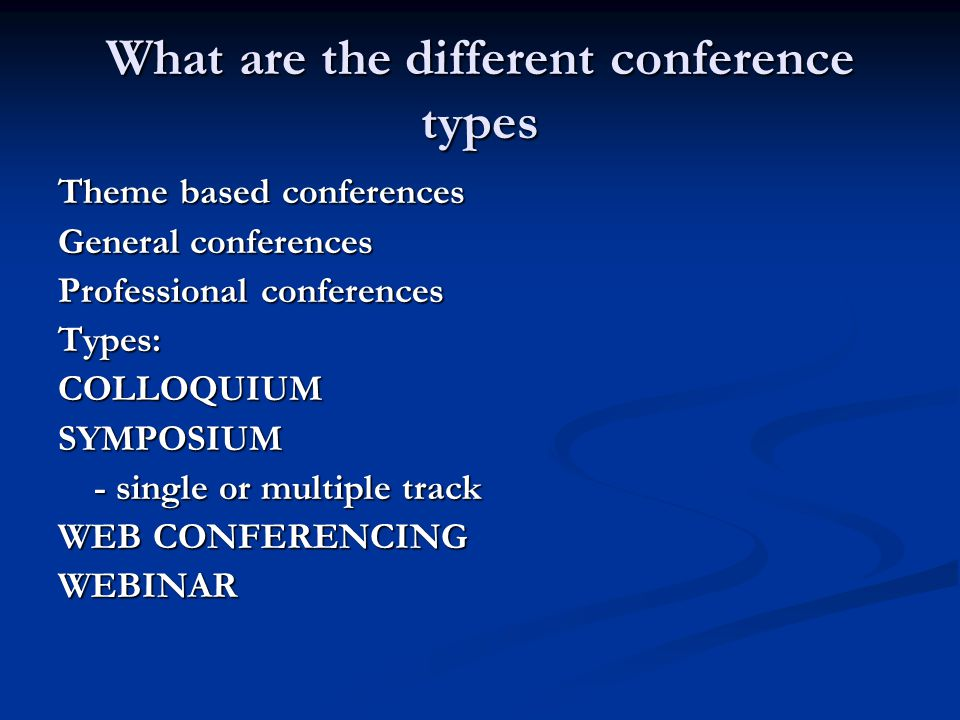 What are the different conference types Theme based conferences General conferences Professional conferences Types:COLLOQUIUMSYMPOSIUM - single or multiple track WEB CONFERENCING WEBINAR