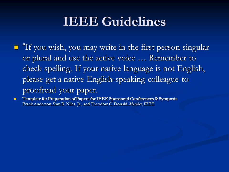 IEEE Guidelines If you wish, you may write in the first person singular or plural and use the active voice … Remember to check spelling.