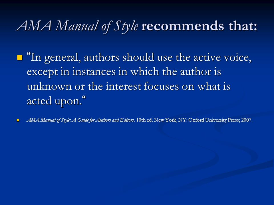 AMA Manual of Style recommends that: In general, authors should use the active voice, except in instances in which the author is unknown or the interest focuses on what is acted upon.