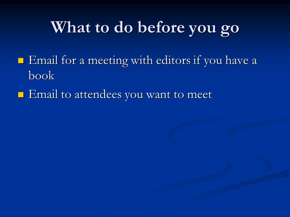 What to do before you go Email for a meeting with editors if you have a book Email for a meeting with editors if you have a book Email to attendees you want to meet Email to attendees you want to meet