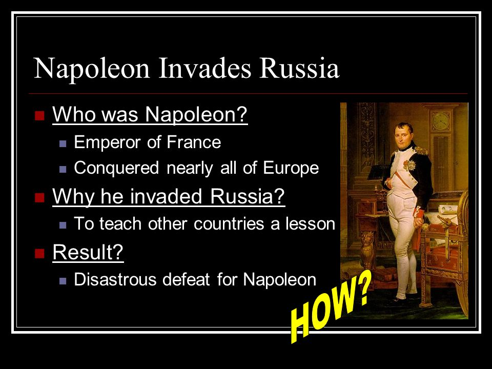 Napoleon Invades Russia Who was Napoleon? Emperor of France Conquered nearly all of Europe Why he invaded Russia? To teach other countries a lesson Re