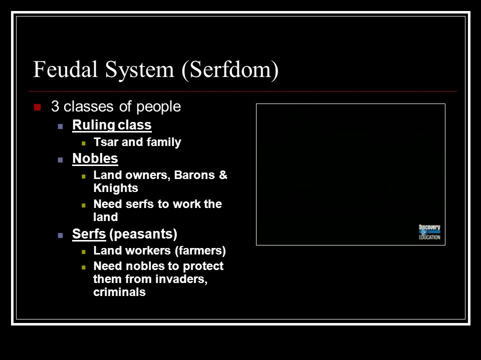 Feudal System (Serfdom) 3 classes of people Ruling class Tsar and family Nobles Land owners, Barons & Knights Need serfs to work the land Serfs (peasa