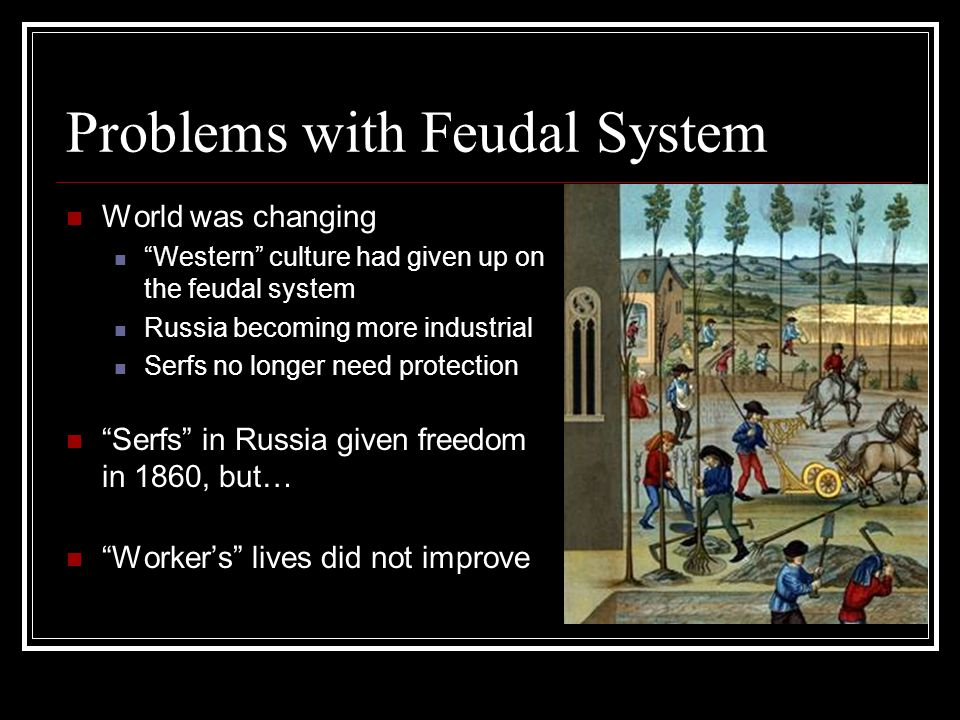"Problems with Feudal System World was changing ""Western"" culture had given up on the feudal system Russia becoming more industrial Serfs no longer nee"