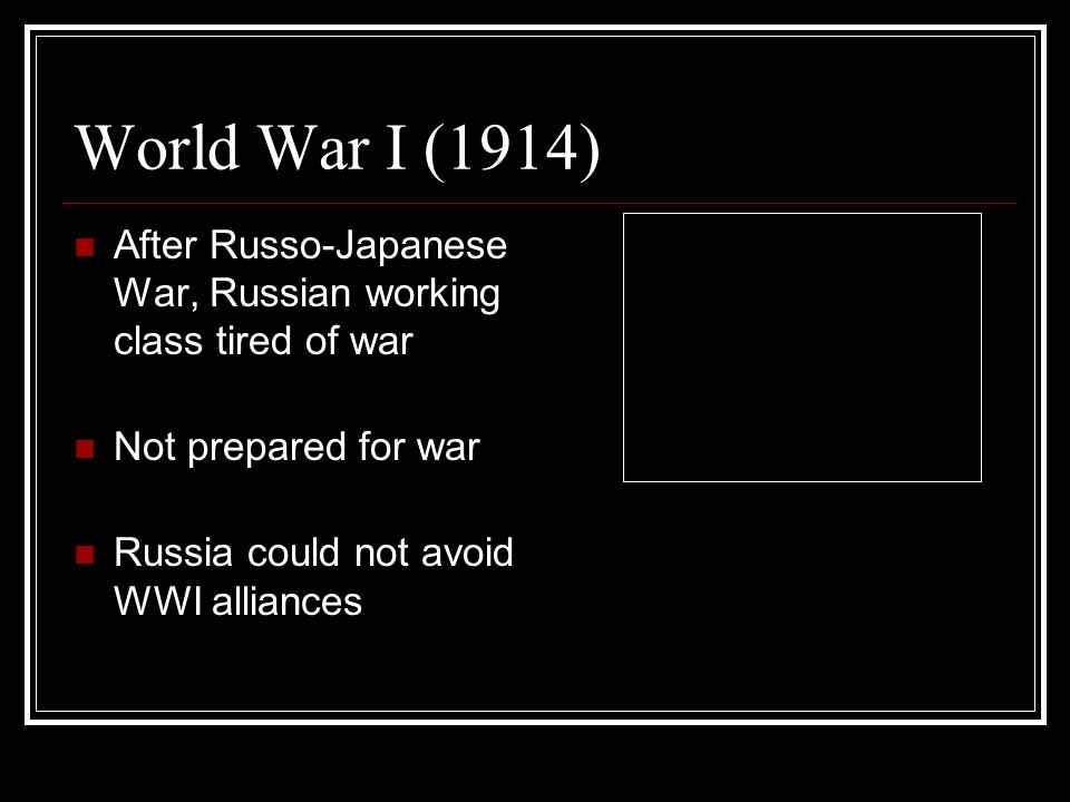 World War I (1914) After Russo-Japanese War, Russian working class tired of war Not prepared for war Russia could not avoid WWI alliances
