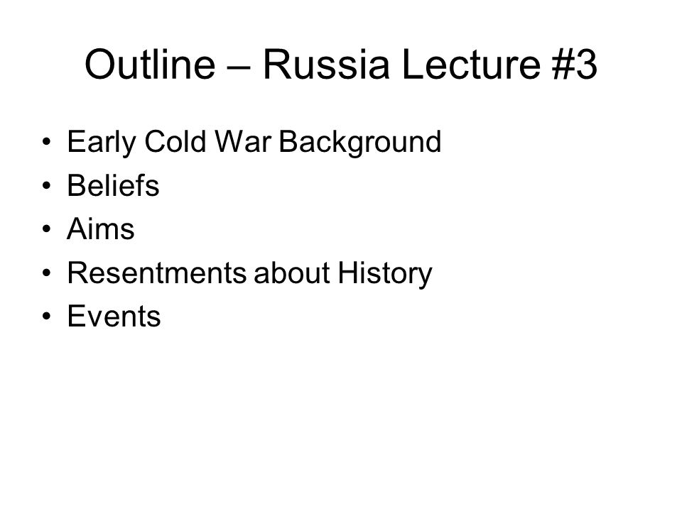 Outline – Russia Lecture #3 Early Cold War Background Beliefs Aims Resentments about History Events