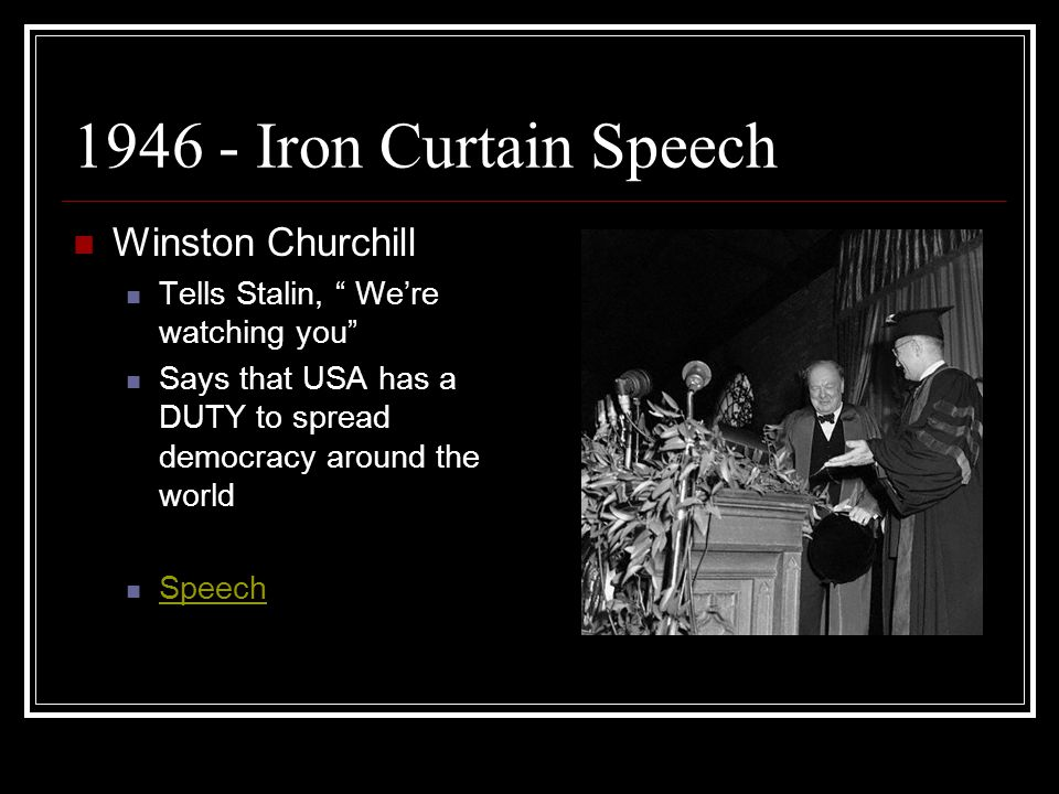 "1946 - Iron Curtain Speech Winston Churchill Tells Stalin, "" We're watching you"" Says that USA has a DUTY to spread democracy around the world Speech"