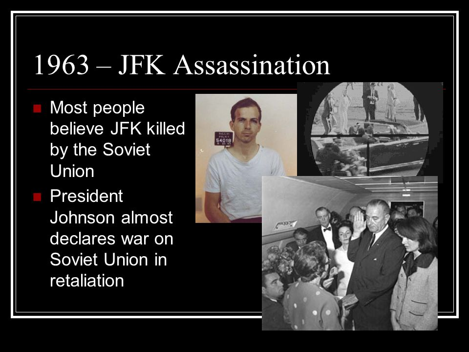 1963 – JFK Assassination Most people believe JFK killed by the Soviet Union President Johnson almost declares war on Soviet Union in retaliation