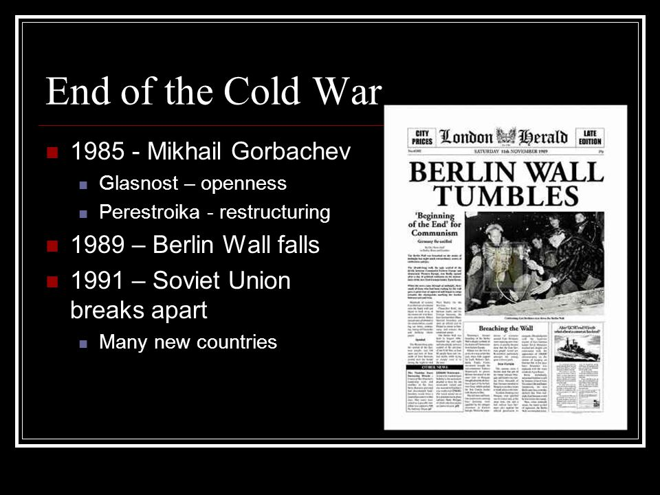 End of the Cold War 1985 - Mikhail Gorbachev Glasnost – openness Perestroika - restructuring 1989 – Berlin Wall falls 1991 – Soviet Union breaks apart