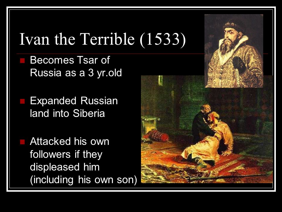 Ivan the Terrible (1533) Becomes Tsar of Russia as a 3 yr.old Expanded Russian land into Siberia Attacked his own followers if they displeased him (in