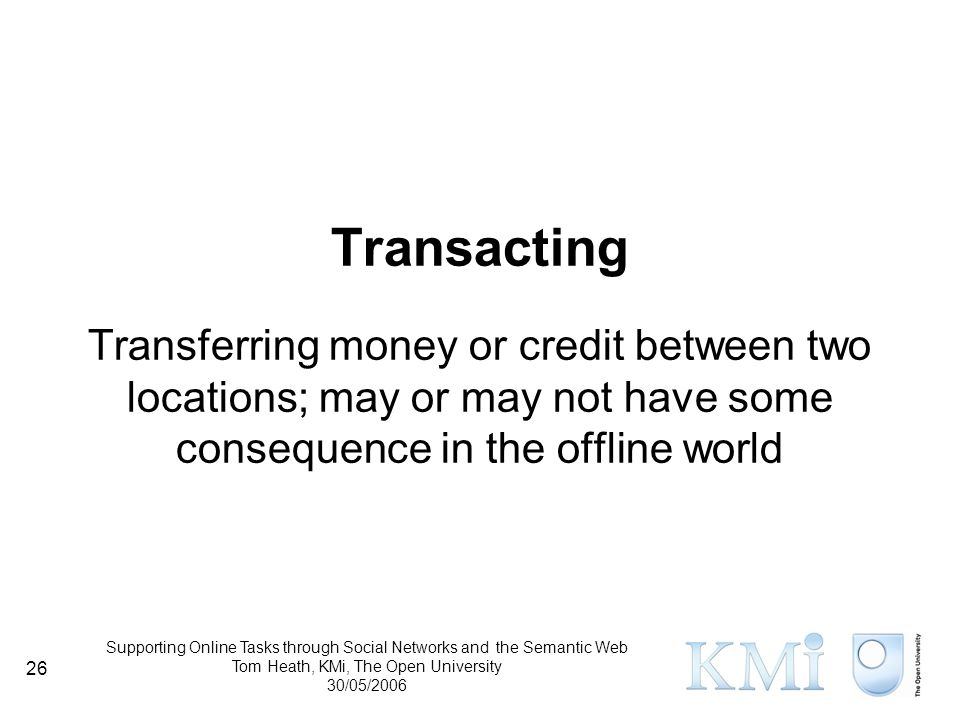 Supporting Online Tasks through Social Networks and the Semantic Web Tom Heath, KMi, The Open University 30/05/2006 26 Transacting Transferring money or credit between two locations; may or may not have some consequence in the offline world
