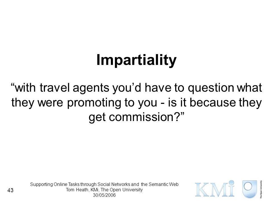 Supporting Online Tasks through Social Networks and the Semantic Web Tom Heath, KMi, The Open University 30/05/2006 43 Impartiality with travel agents you'd have to question what they were promoting to you - is it because they get commission
