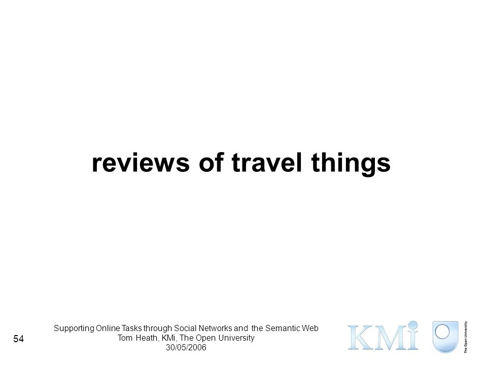 Supporting Online Tasks through Social Networks and the Semantic Web Tom Heath, KMi, The Open University 30/05/2006 54 reviews of travel things