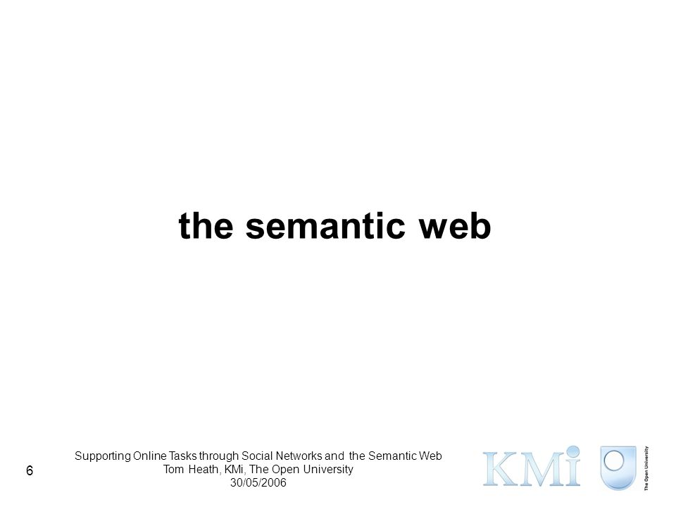 Supporting Online Tasks through Social Networks and the Semantic Web Tom Heath, KMi, The Open University 30/05/2006 6 the semantic web