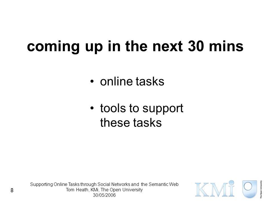 Supporting Online Tasks through Social Networks and the Semantic Web Tom Heath, KMi, The Open University 30/05/2006 8 coming up in the next 30 mins online tasks tools to support these tasks