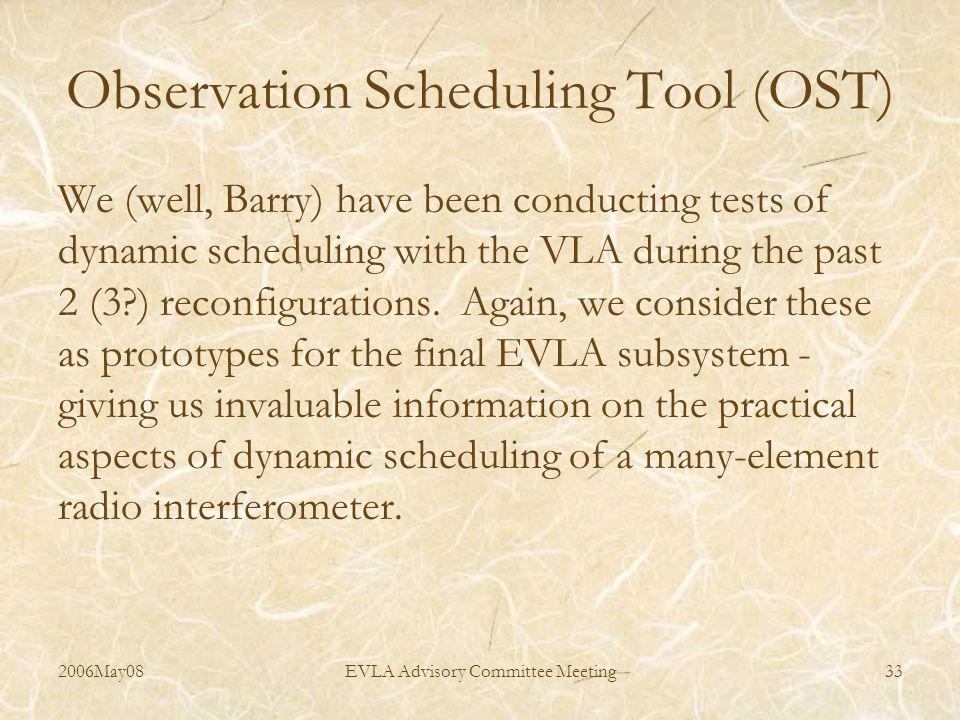 2006May08EVLA Advisory Committee Meeting33 Observation Scheduling Tool (OST) We (well, Barry) have been conducting tests of dynamic scheduling with the VLA during the past 2 (3 ) reconfigurations.