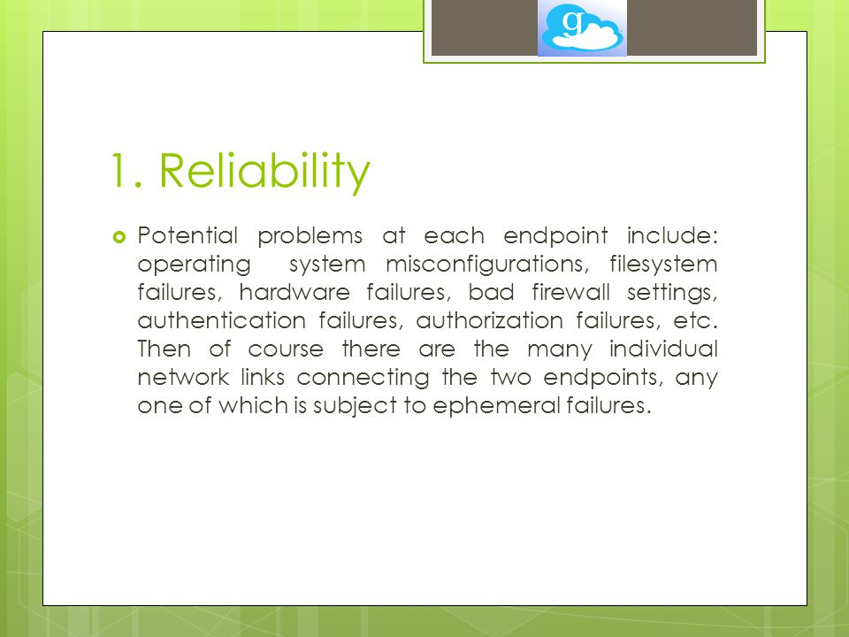 1. Reliability  Potential problems at each endpoint include: operating system misconfigurations, filesystem failures, hardware failures, bad firewall