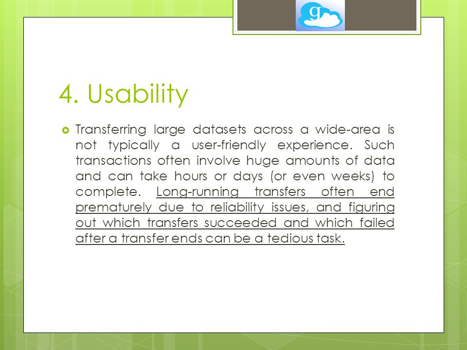 4. Usability  Transferring large datasets across a wide-area is not typically a user-friendly experience. Such transactions often involve huge amount