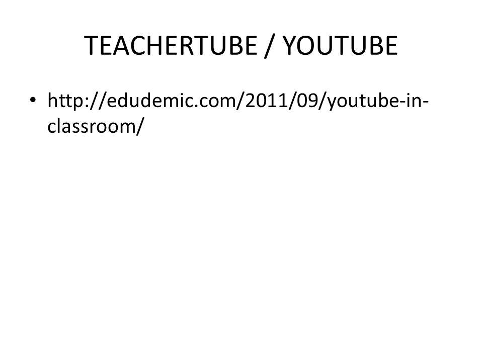 TEACHERTUBE / YOUTUBE http://edudemic.com/2011/09/youtube-in- classroom/