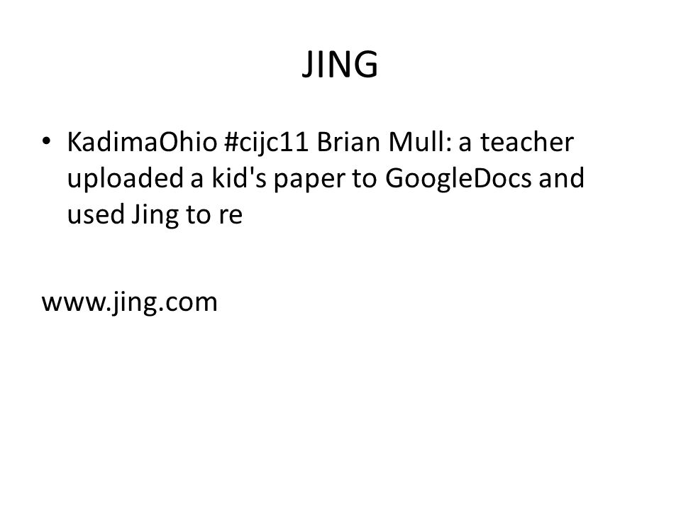 JING KadimaOhio #cijc11 Brian Mull: a teacher uploaded a kid s paper to GoogleDocs and used Jing to re www.jing.com