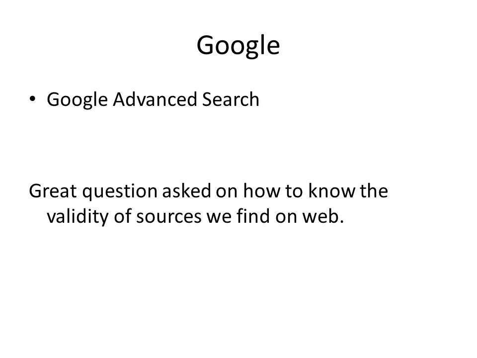 Google Google Advanced Search Great question asked on how to know the validity of sources we find on web.