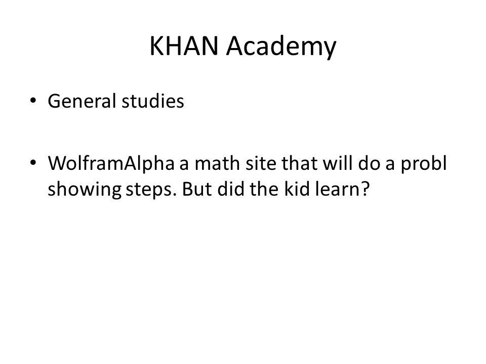 KHAN Academy General studies WolframAlpha a math site that will do a probl showing steps. But did the kid learn?