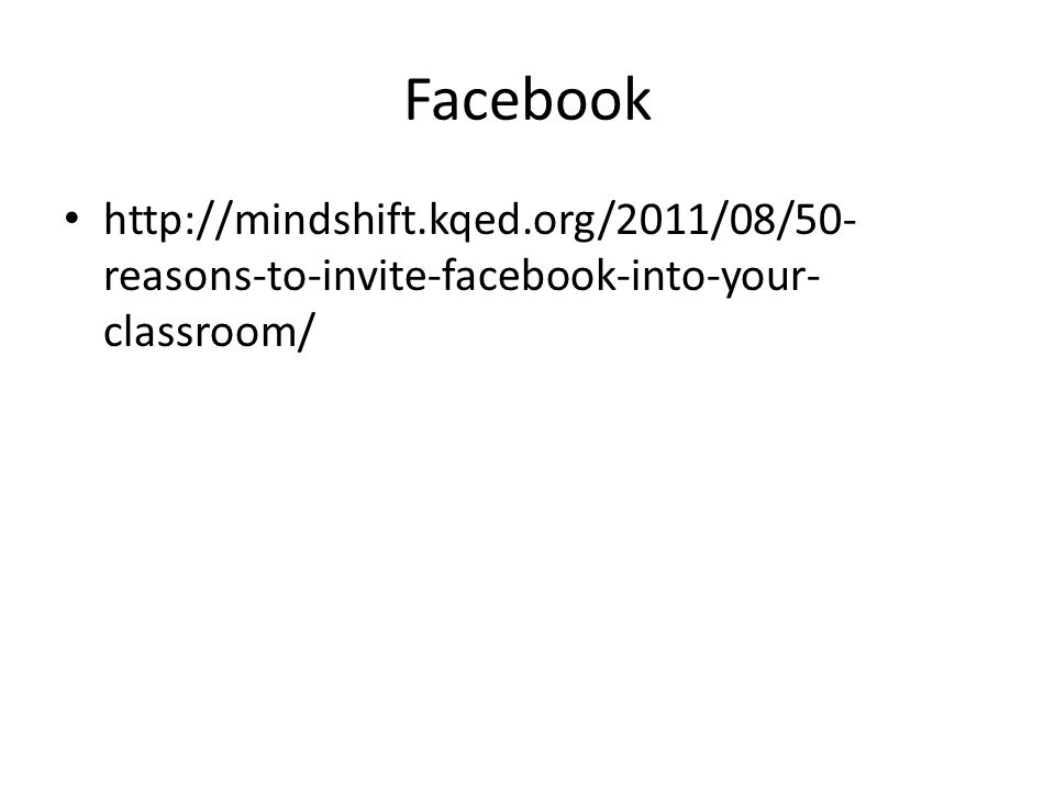 Facebook http://mindshift.kqed.org/2011/08/50- reasons-to-invite-facebook-into-your- classroom/