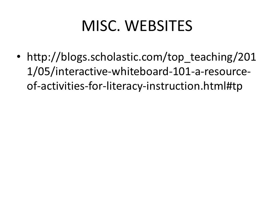 MISC. WEBSITES http://blogs.scholastic.com/top_teaching/201 1/05/interactive-whiteboard-101-a-resource- of-activities-for-literacy-instruction.html#tp