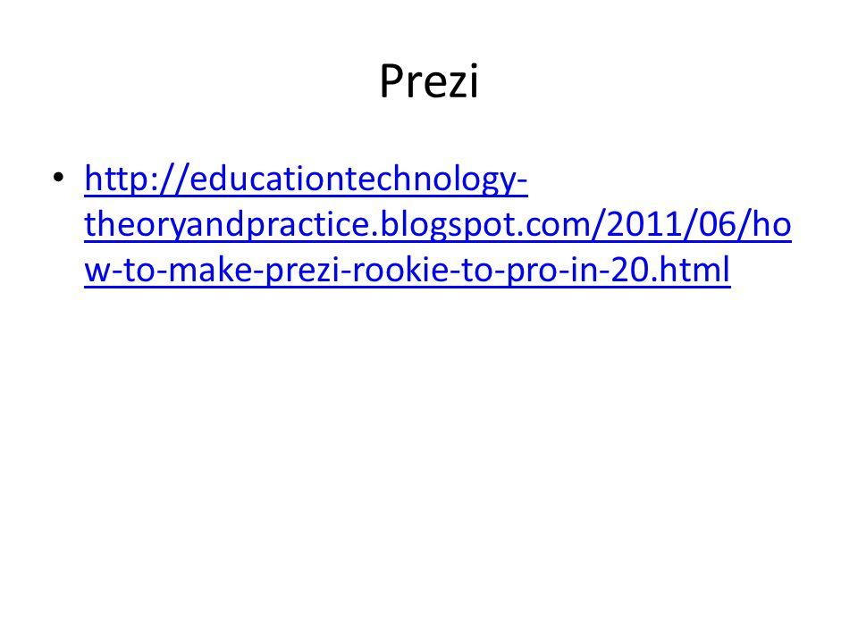 Prezi http://educationtechnology- theoryandpractice.blogspot.com/2011/06/ho w-to-make-prezi-rookie-to-pro-in-20.html http://educationtechnology- theoryandpractice.blogspot.com/2011/06/ho w-to-make-prezi-rookie-to-pro-in-20.html